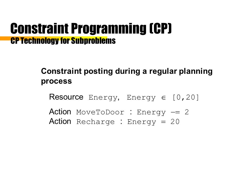 Constraint Programming (CP) Constraint posting during a regular planning process CP Technology for Subproblems Resource Energy, Energy [0,20] Action MoveToDoor : Energy 2 Action Recharge : Energy 20