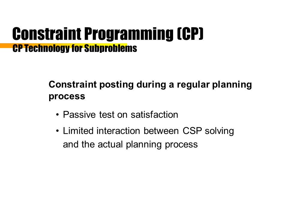 Constraint Programming (CP) Constraint posting during a regular planning process CP Technology for Subproblems Passive test on satisfaction Limited interaction between CSP solving and the actual planning process