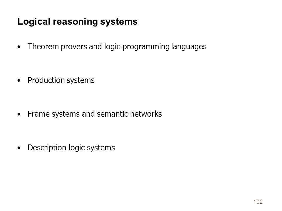 102 Logical reasoning systems Theorem provers and logic programming languages Production systems Frame systems and semantic networks Description logic