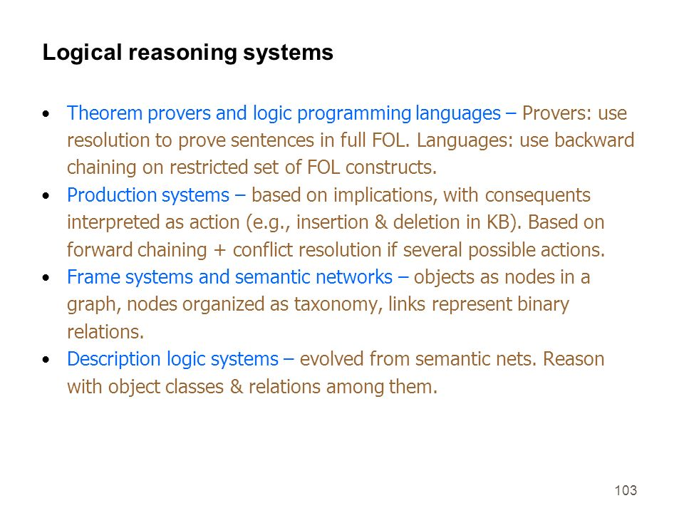 103 Logical reasoning systems Theorem provers and logic programming languages – Provers: use resolution to prove sentences in full FOL. Languages: use