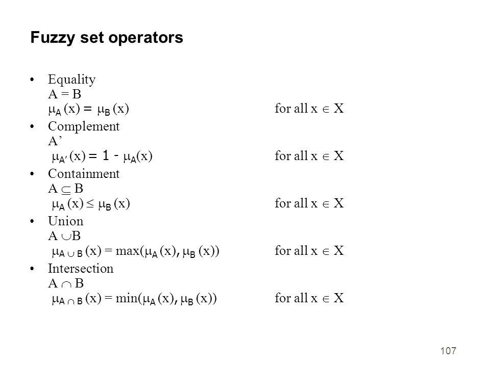 107 Fuzzy set operators Equality A = B A (x) = B (x)for all x X Complement A A (x) = 1 - A (x) for all x X Containment A B A (x) B (x)for all x X Unio