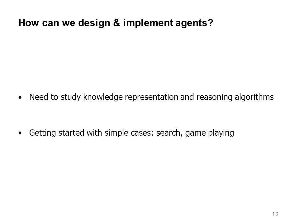 12 How can we design & implement agents? Need to study knowledge representation and reasoning algorithms Getting started with simple cases: search, ga