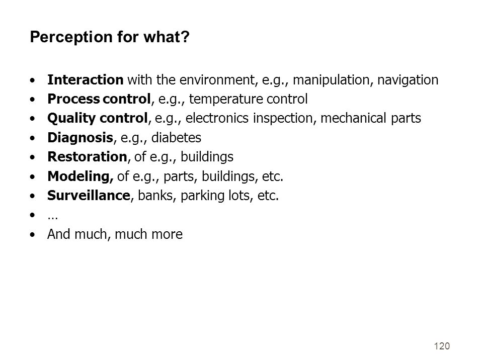 120 Perception for what? Interaction with the environment, e.g., manipulation, navigation Process control, e.g., temperature control Quality control,