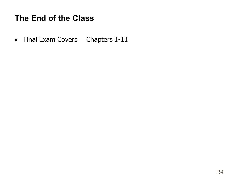 134 The End of the Class Final Exam Covers Chapters 1-11