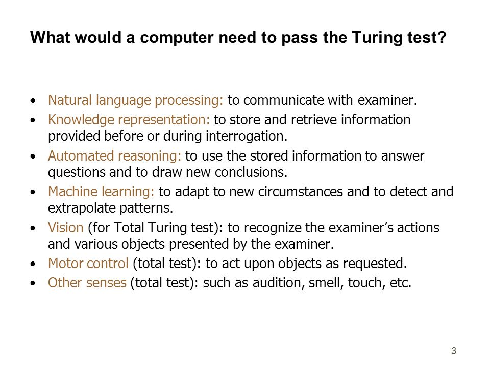 3 What would a computer need to pass the Turing test? Natural language processing: to communicate with examiner. Knowledge representation: to store an