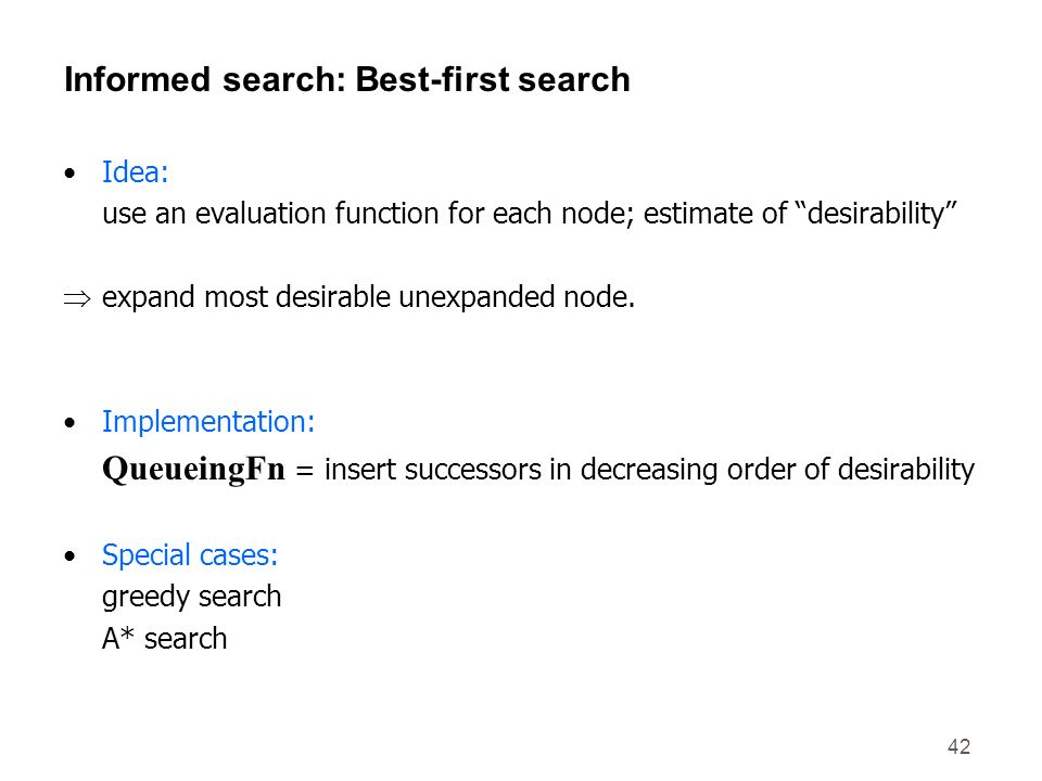 42 Informed search: Best-first search Idea: use an evaluation function for each node; estimate of desirability expand most desirable unexpanded node.