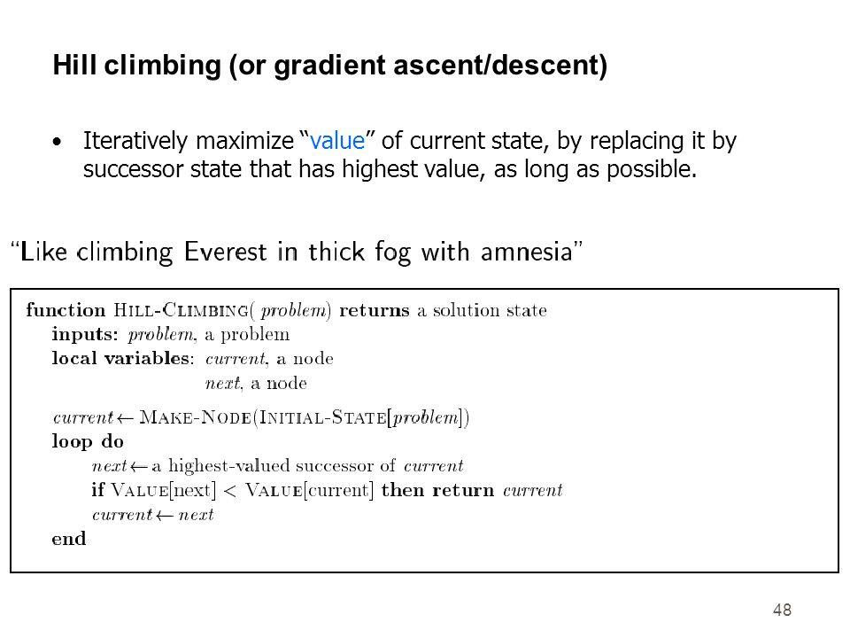 48 Hill climbing (or gradient ascent/descent) Iteratively maximize value of current state, by replacing it by successor state that has highest value,