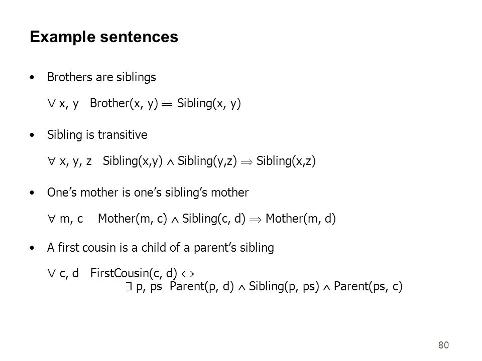 80 Example sentences Brothers are siblings x, y Brother(x, y) Sibling(x, y) Sibling is transitive x, y, z Sibling(x,y) Sibling(y,z) Sibling(x,z) Ones