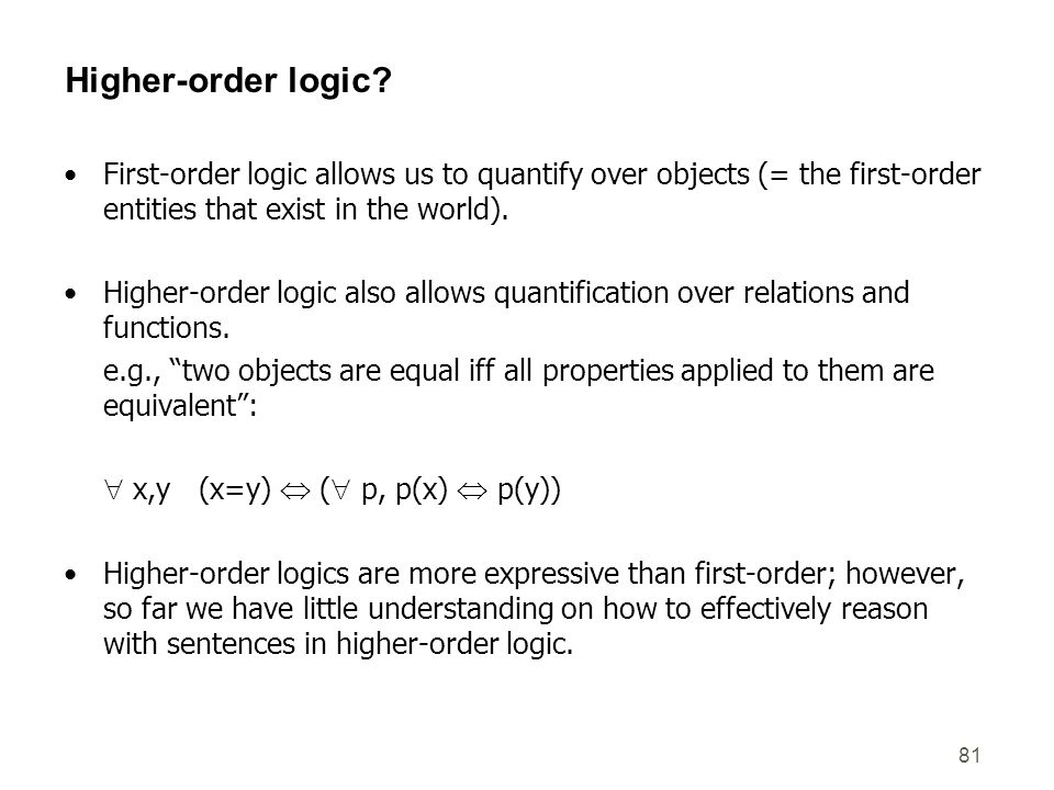 81 Higher-order logic? First-order logic allows us to quantify over objects (= the first-order entities that exist in the world). Higher-order logic a