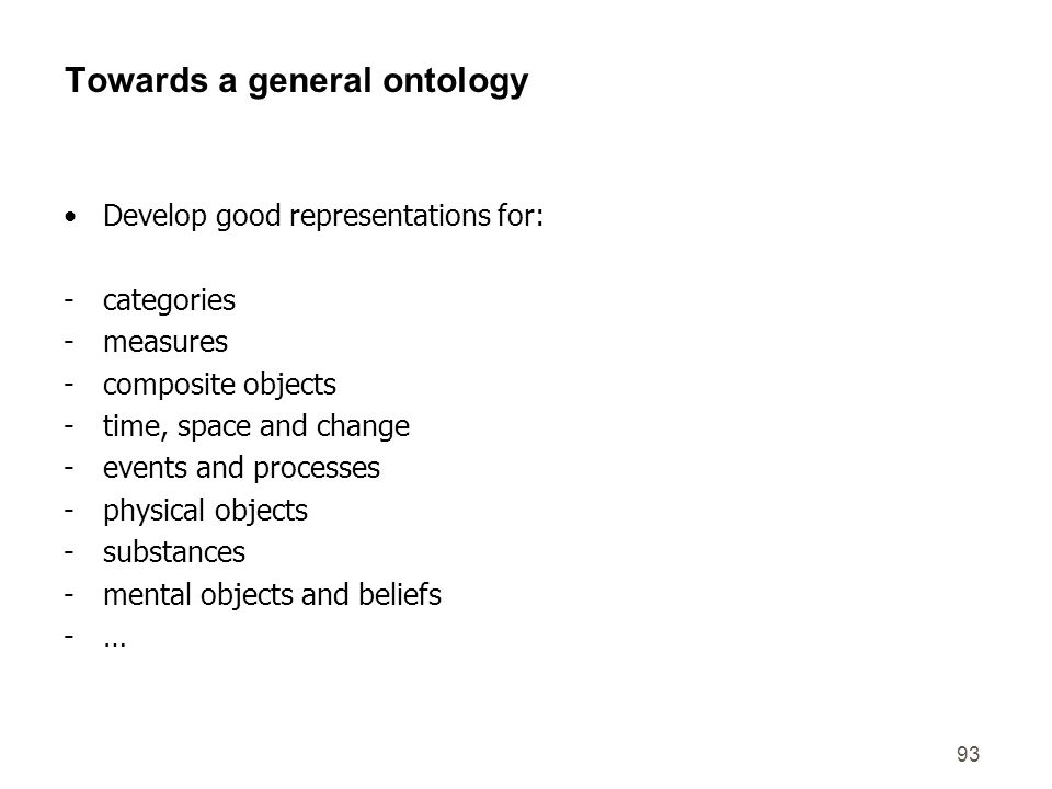 93 Towards a general ontology Develop good representations for: -categories -measures -composite objects -time, space and change -events and processes