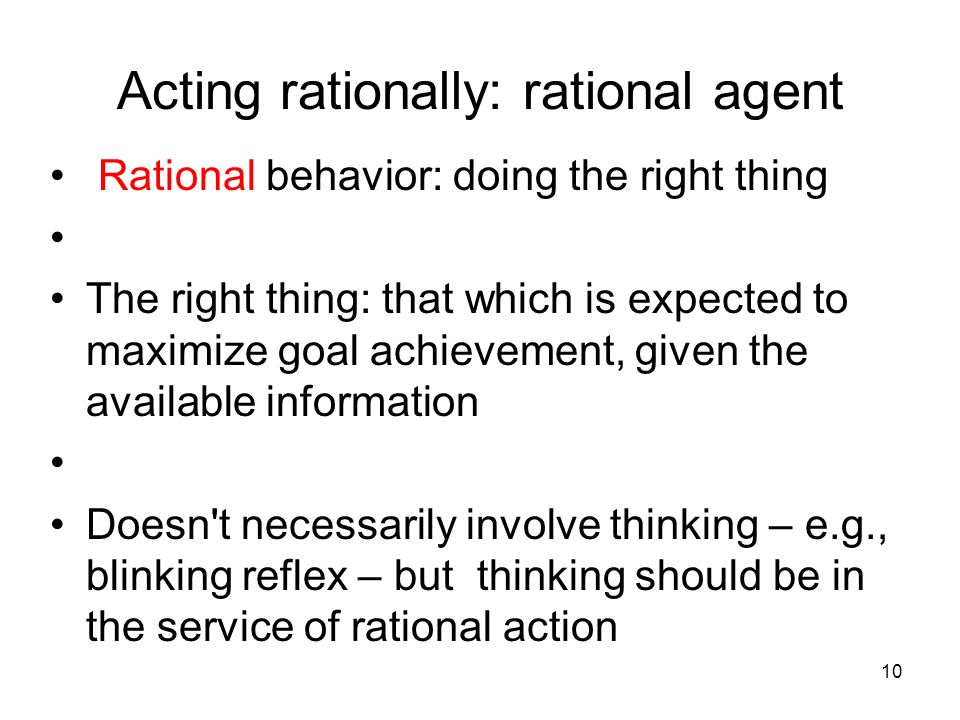 10 Acting rationally: rational agent Rational behavior: doing the right thing The right thing: that which is expected to maximize goal achievement, gi