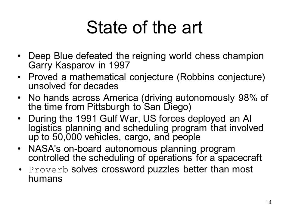 14 State of the art Deep Blue defeated the reigning world chess champion Garry Kasparov in 1997 Proved a mathematical conjecture (Robbins conjecture)