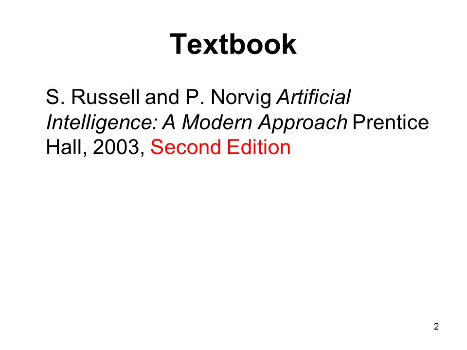2 Textbook S. Russell and P. Norvig Artificial Intelligence: A Modern Approach Prentice Hall, 2003, Second Edition