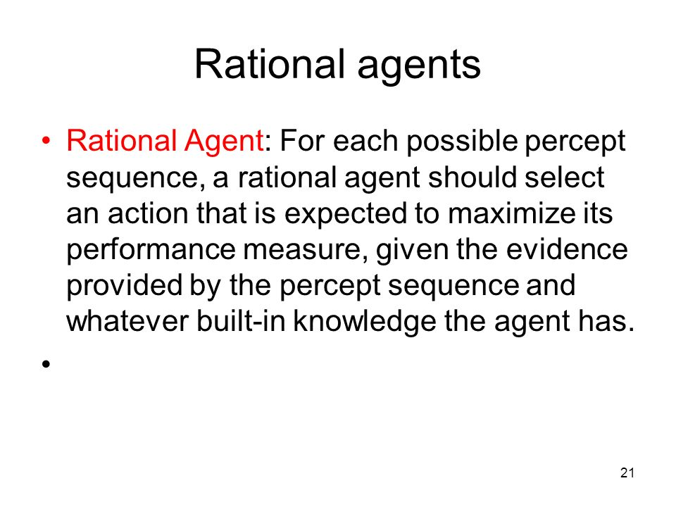 21 Rational agents Rational Agent: For each possible percept sequence, a rational agent should select an action that is expected to maximize its perfo
