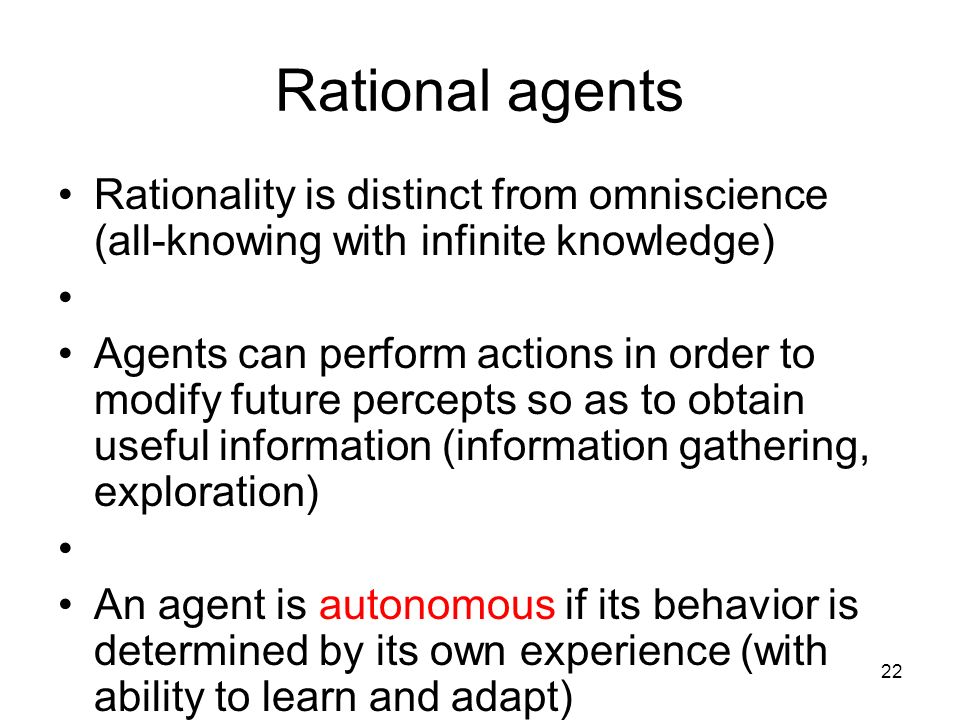 22 Rational agents Rationality is distinct from omniscience (all-knowing with infinite knowledge) Agents can perform actions in order to modify future