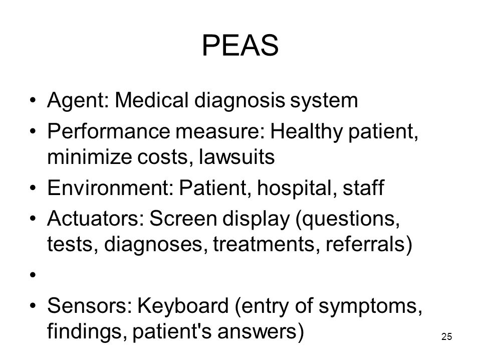 25 PEAS Agent: Medical diagnosis system Performance measure: Healthy patient, minimize costs, lawsuits Environment: Patient, hospital, staff Actuators