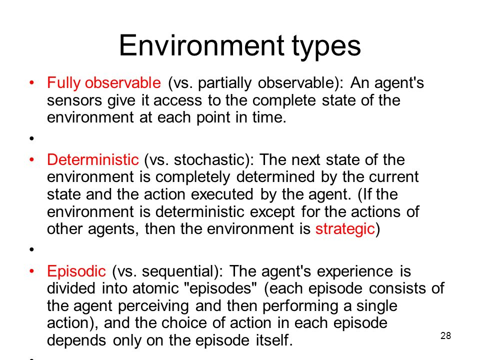28 Environment types Fully observable (vs. partially observable): An agent's sensors give it access to the complete state of the environment at each p