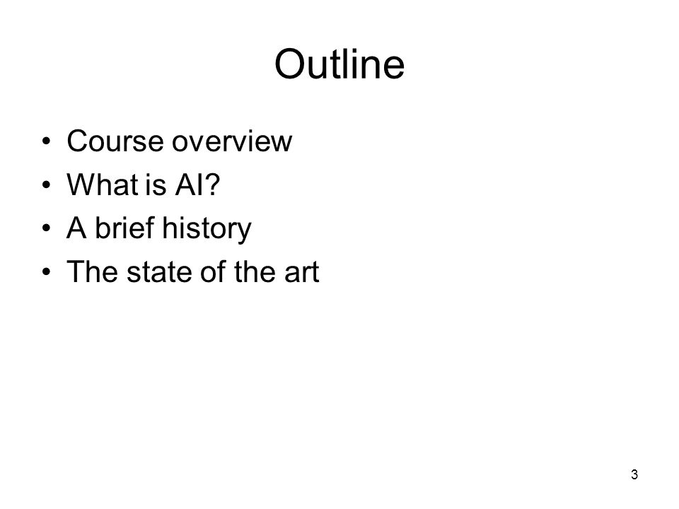 3 Outline Course overview What is AI? A brief history The state of the art