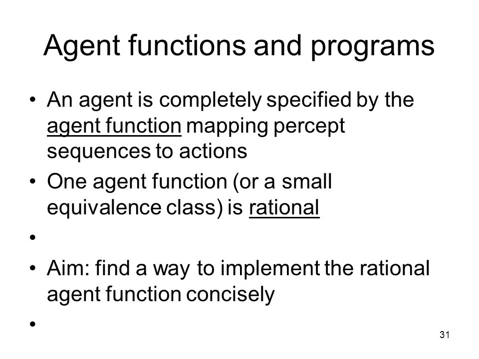 31 Agent functions and programs An agent is completely specified by the agent function mapping percept sequences to actions One agent function (or a s