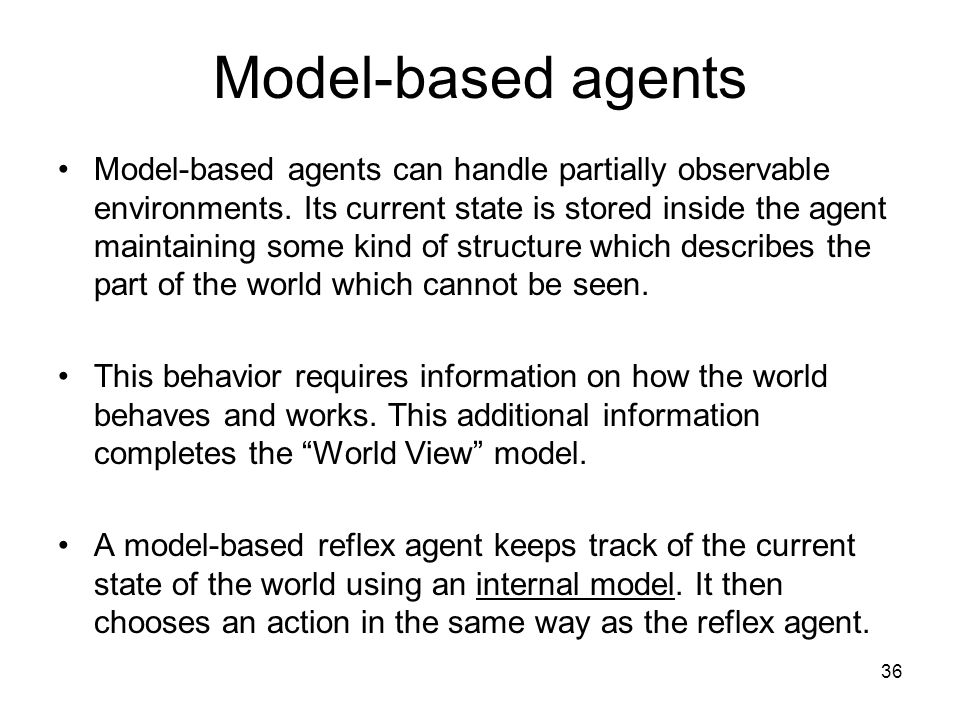 Model-based agents Model-based agents can handle partially observable environments. Its current state is stored inside the agent maintaining some kind