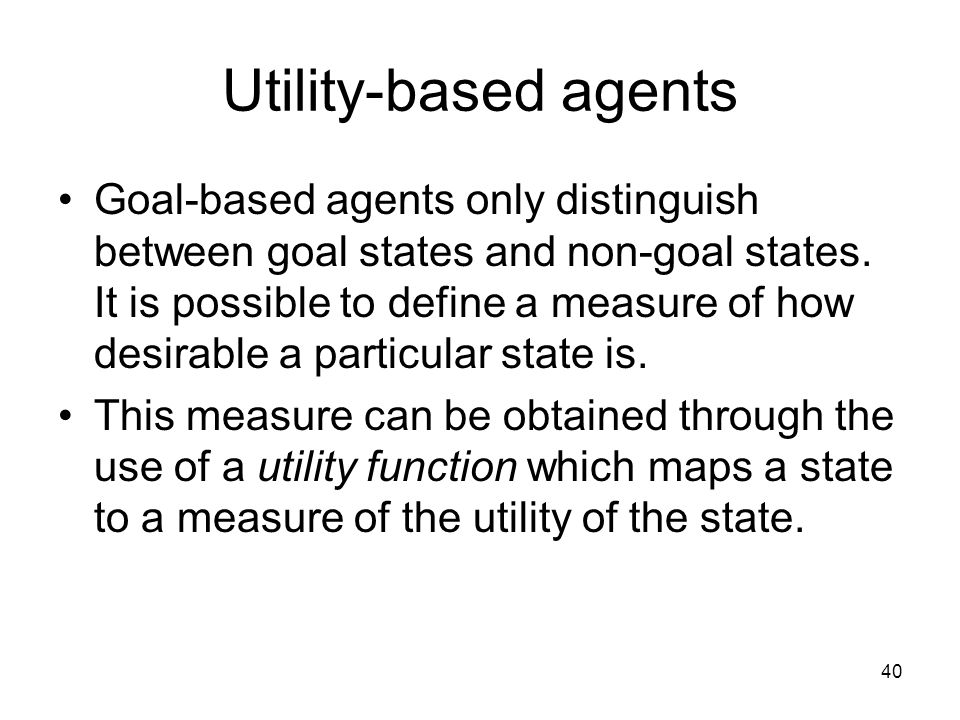 Utility-based agents Goal-based agents only distinguish between goal states and non-goal states. It is possible to define a measure of how desirable a