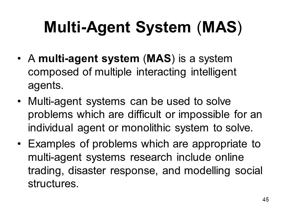 Multi-Agent System (MAS) A multi-agent system (MAS) is a system composed of multiple interacting intelligent agents. Multi-agent systems can be used t
