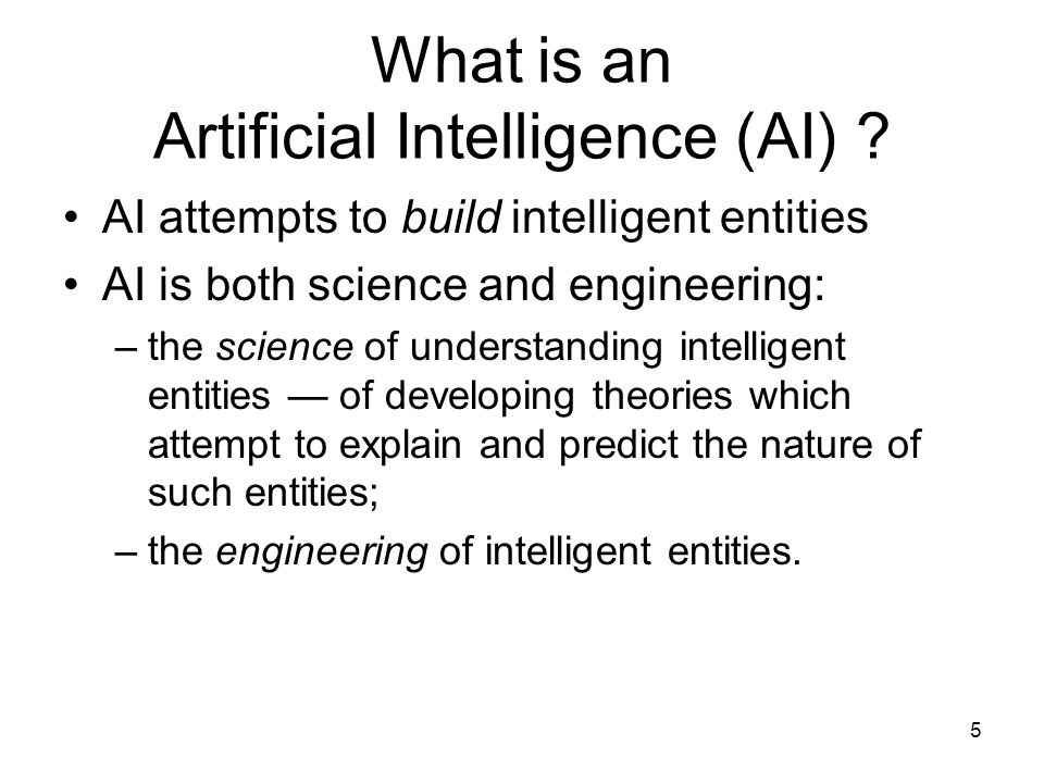 5 What is an Artificial Intelligence (AI) ? AI attempts to build intelligent entities AI is both science and engineering: –the science of understandin