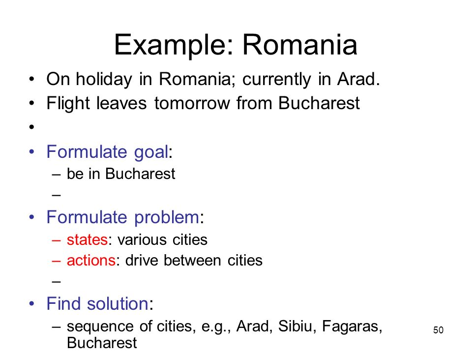 50 Example: Romania On holiday in Romania; currently in Arad. Flight leaves tomorrow from Bucharest Formulate goal: –be in Bucharest Formulate problem