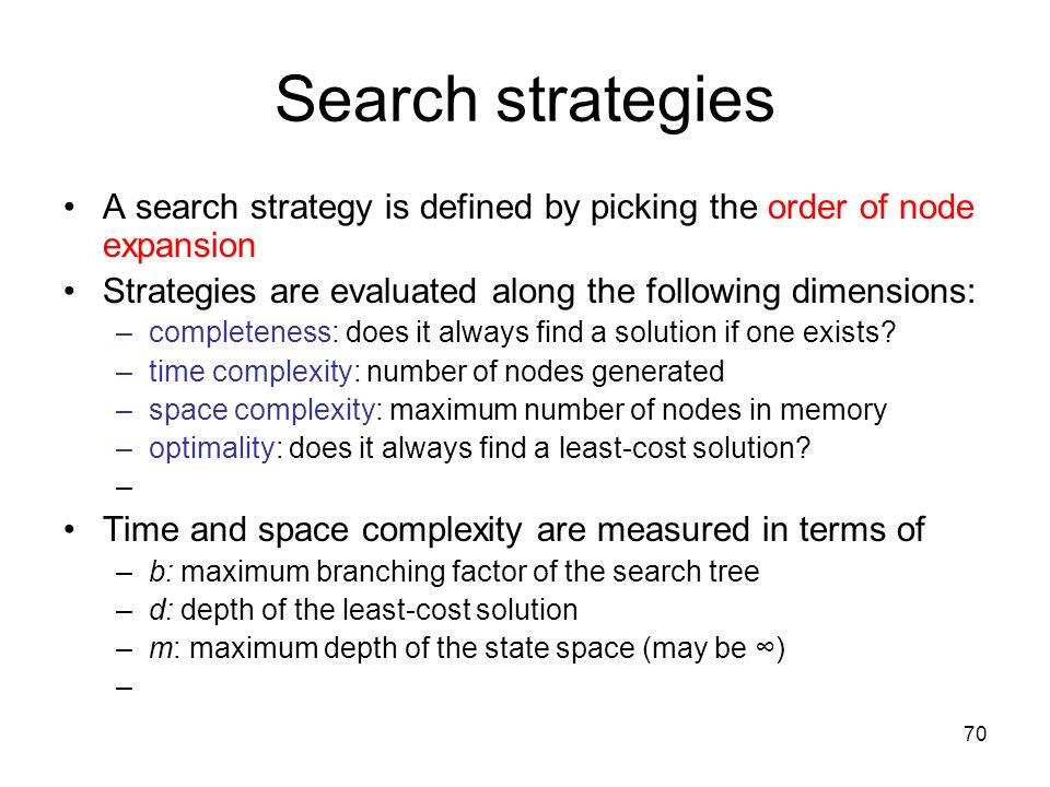 70 Search strategies A search strategy is defined by picking the order of node expansion Strategies are evaluated along the following dimensions: –com