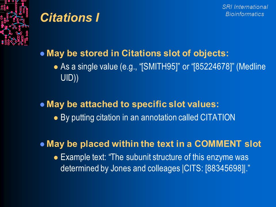 SRI International Bioinformatics Citations I May be stored in Citations slot of objects: l As a single value (e.g., [SMITH95] or [85224678] (Medline U