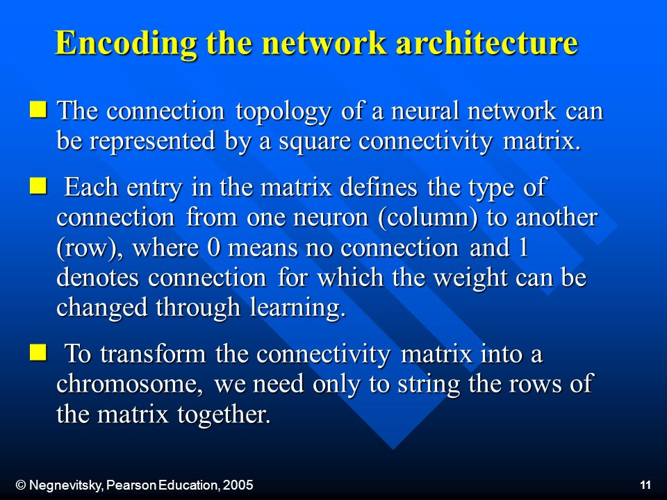 © Negnevitsky, Pearson Education, 2005 11 The connection topology of a neural network can be represented by a square connectivity matrix. The connecti