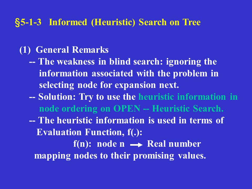 §5-1-3 Informed (Heuristic) Search on Tree (1) General Remarks -- The weakness in blind search: ignoring the information associated with the problem in selecting node for expansion next.