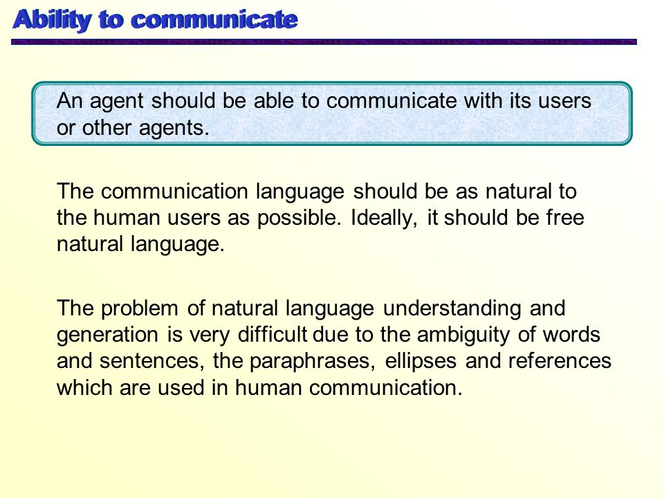 An agent should be able to communicate with its users or other agents. The communication language should be as natural to the human users as possible.