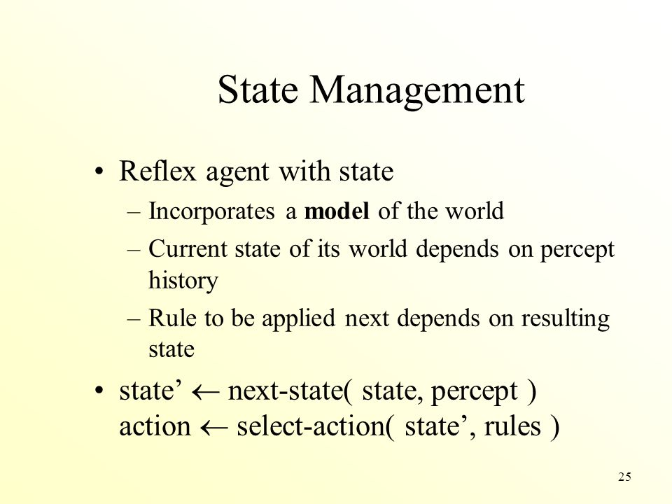 25 State Management Reflex agent with state –Incorporates a model of the world –Current state of its world depends on percept history –Rule to be appl