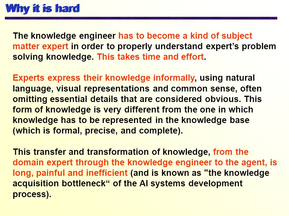 Why it is hard The knowledge engineer has to become a kind of subject matter expert in order to properly understand experts problem solving knowledge.