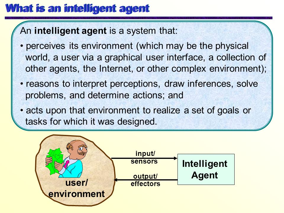 What is an intelligent agent Intelligent Agent user/ environment output/ sensors effectors input/ An intelligent agent is a system that: perceives its