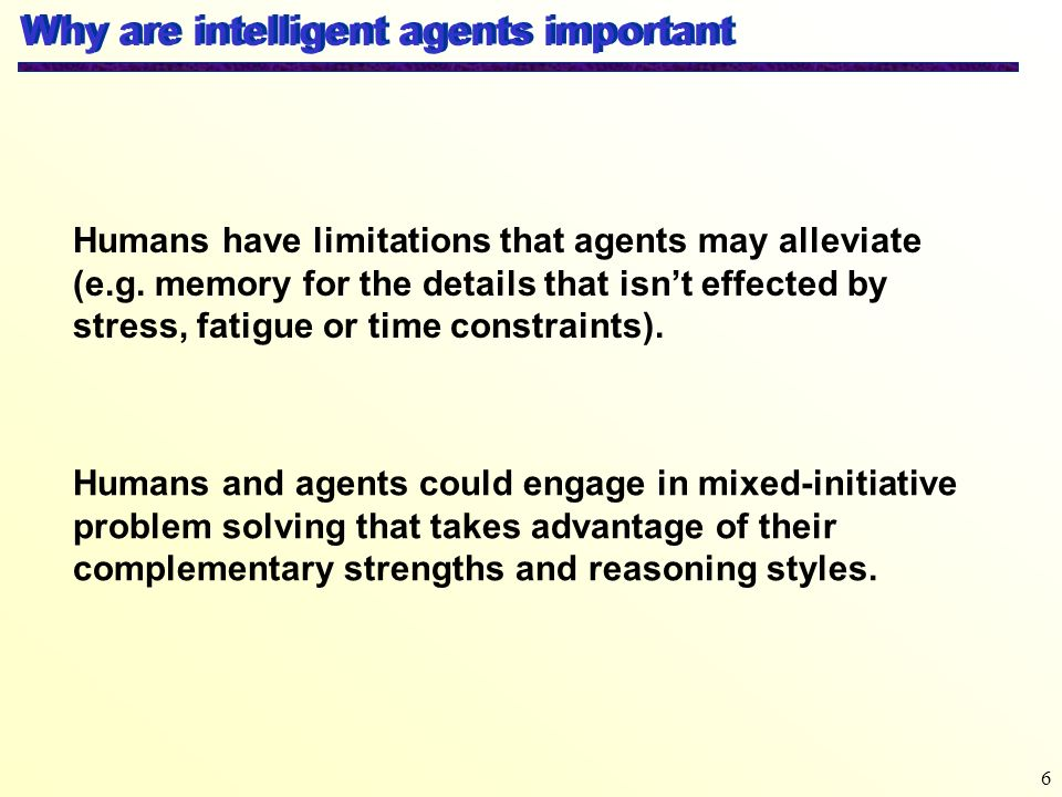 6 Why are intelligent agents important Humans have limitations that agents may alleviate (e.g. memory for the details that isnt effected by stress, fa