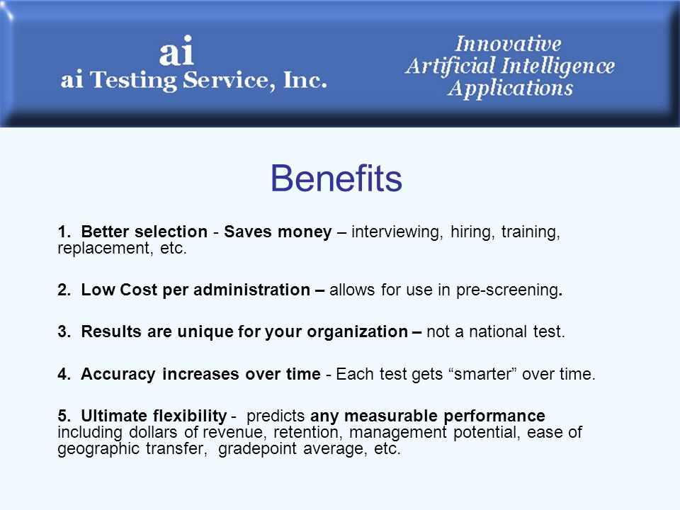 Benefits 1. Better selection - Saves money – interviewing, hiring, training, replacement, etc.
