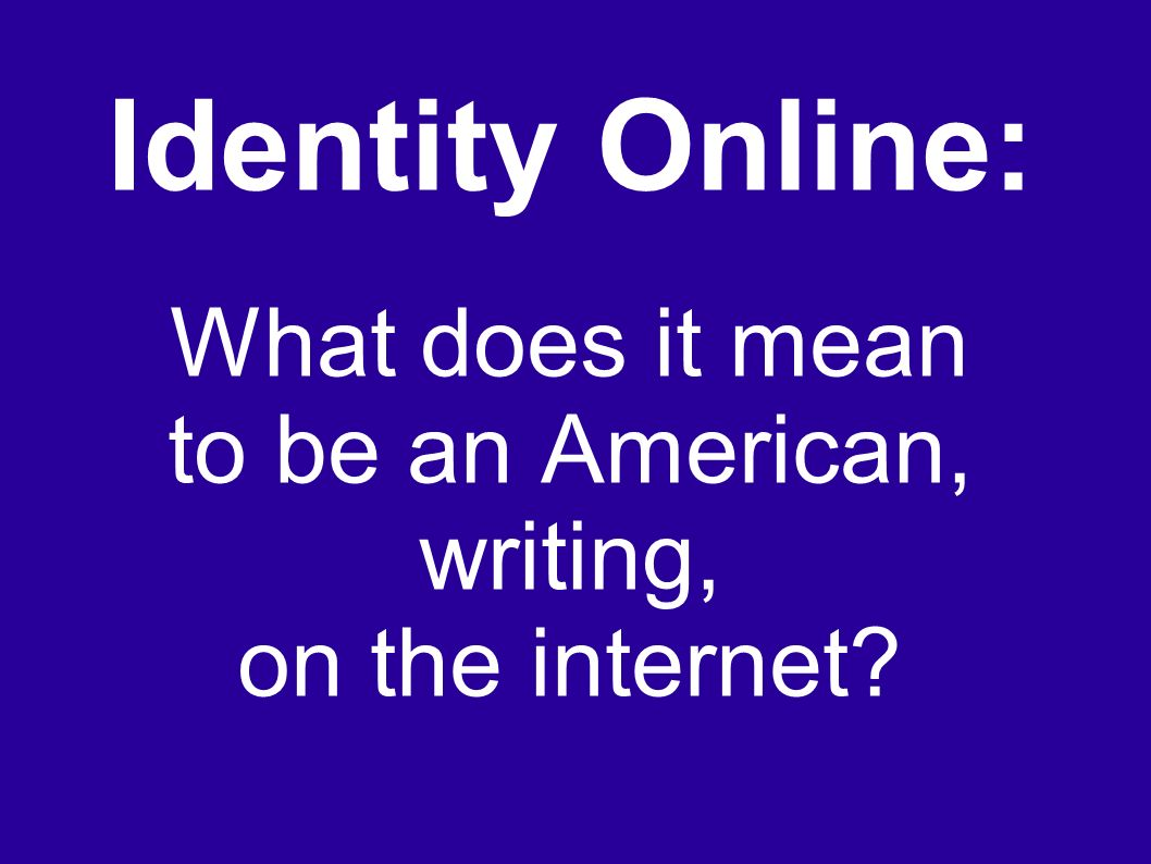 Identity Online: What does it mean to be an American, writing, on the internet