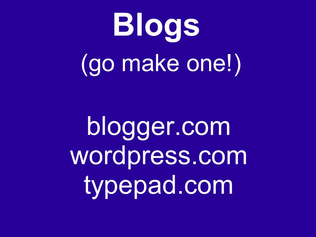 Blogs (go make one!) blogger.com wordpress.com typepad.com
