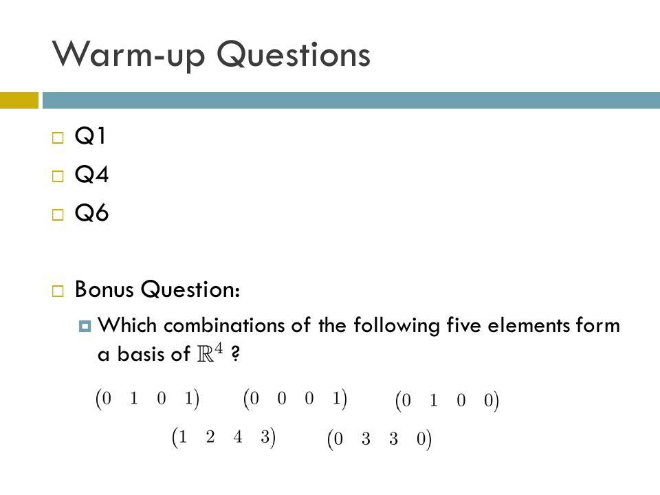 Warm-up Questions Q1 Q4 Q6 Bonus Question: Which combinations of the following five elements form a basis of