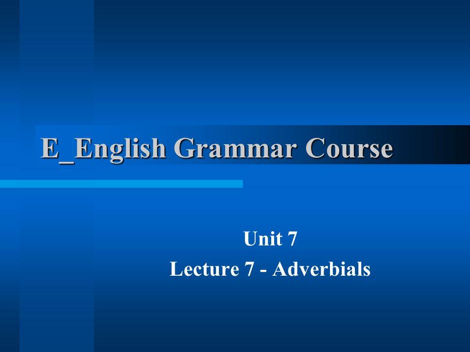 E_English Grammar Course Unit 7 Lecture 7 - Adverbials