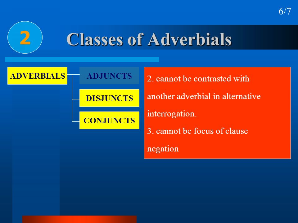 Classes of Adverbials 2 6/7 ADVERBIALS ADJUNCTS DISJUNCTS CONJUNCTS 2. cannot be contrasted with another adverbial in alternative interrogation. 3. ca