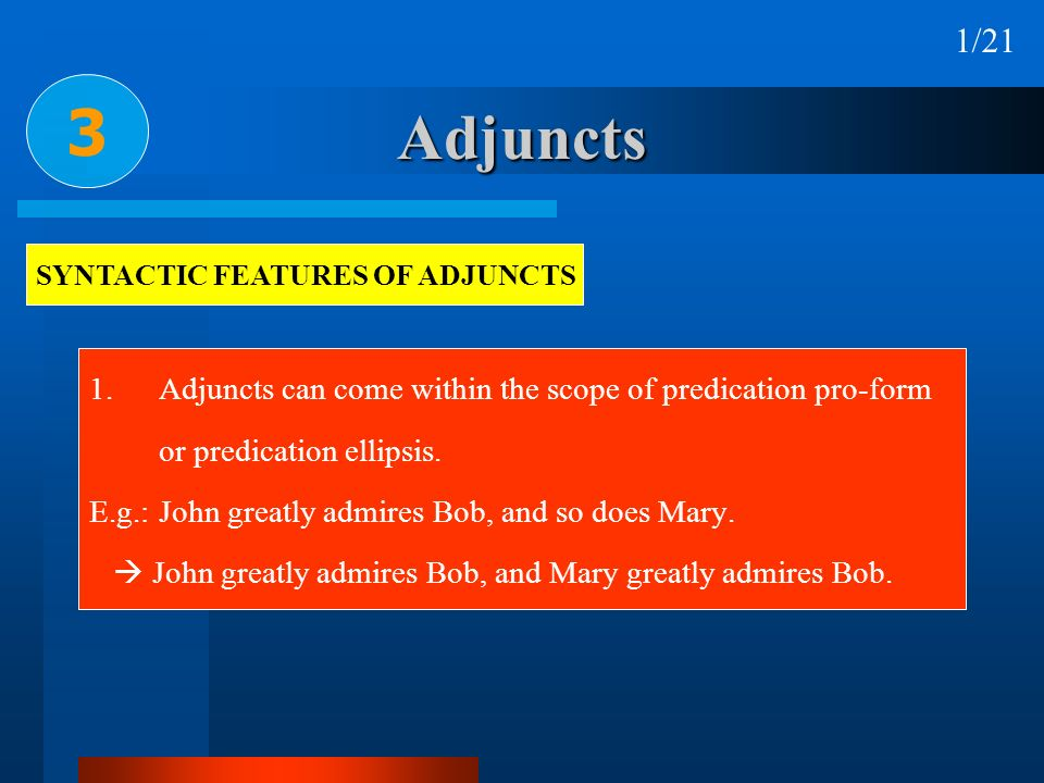 Adjuncts 1.Adjuncts can come within the scope of predication pro-form or predication ellipsis. E.g.:John greatly admires Bob, and so does Mary. John g