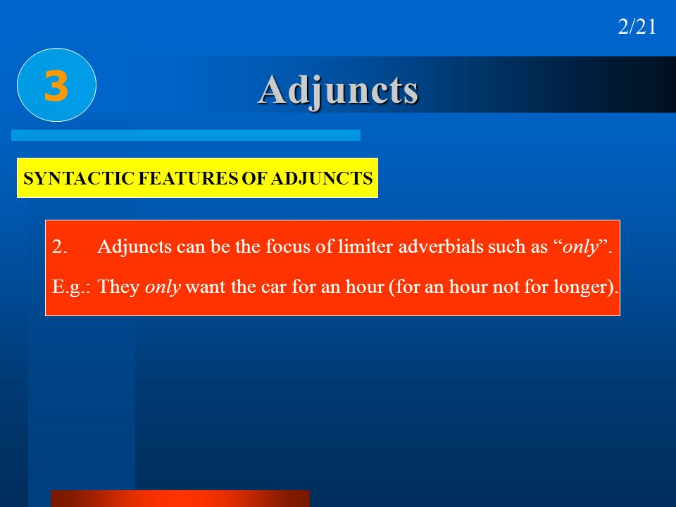 Adjuncts 3 SYNTACTIC FEATURES OF ADJUNCTS 2. Adjuncts can be the focus of limiter adverbials such as only. E.g.:They only want the car for an hour (fo