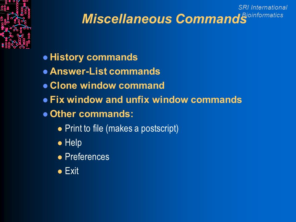 SRI International Bioinformatics Miscellaneous Commands History commands Answer-List commands Clone window command Fix window and unfix window commands Other commands: l Print to file (makes a postscript) l Help l Preferences l Exit