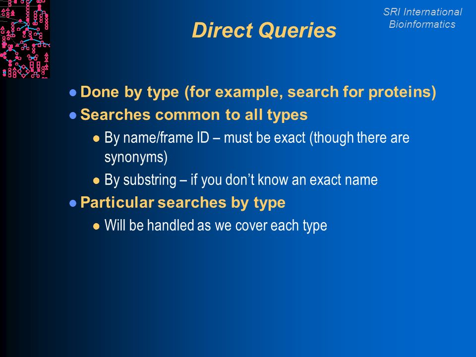 SRI International Bioinformatics Direct Queries Done by type (for example, search for proteins) Searches common to all types l By name/frame ID – must be exact (though there are synonyms) l By substring – if you dont know an exact name Particular searches by type l Will be handled as we cover each type