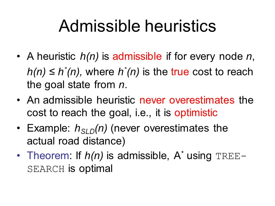 Admissible heuristics A heuristic h(n) is admissible if for every node n, h(n) h * (n), where h * (n) is the true cost to reach the goal state from n.