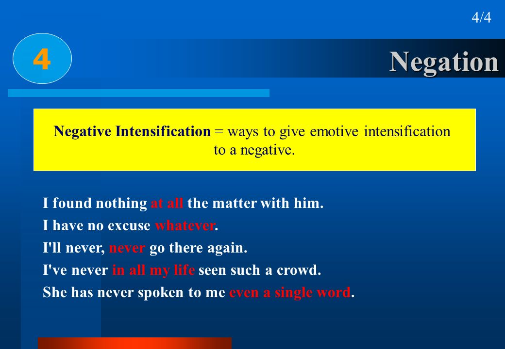 Negation 4 4/4 Negative Intensification = ways to give emotive intensification to a negative. I found nothing at all the matter with him. I have no ex