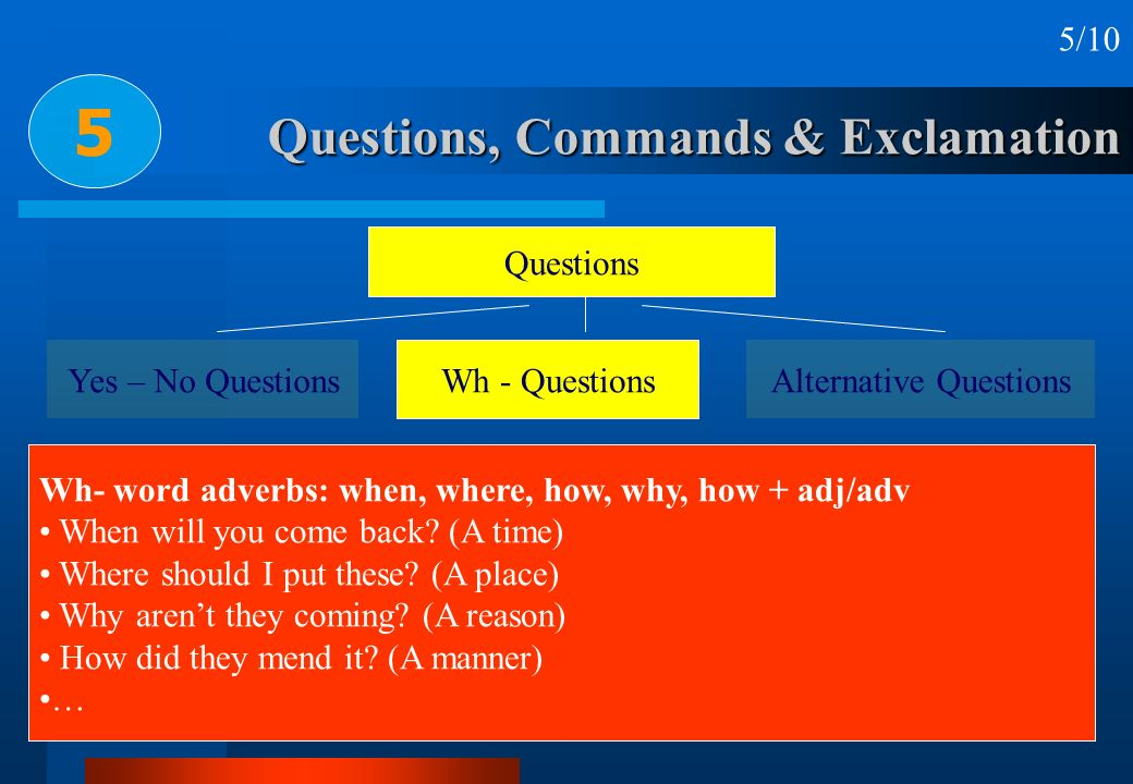 Questions, Commands & Exclamation 5 5/10 Questions Yes – No Questions Wh - Questions Alternative Questions Wh- word adverbs: when, where, how, why, ho